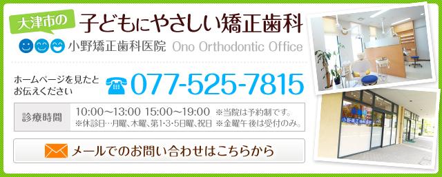 大津市の子どもにやさしい矯正歯科 小野矯正歯科医院 ホームページを見たとお伝えください 電話番号 077-525-7815 診療時間 10:00~13:00 15:00~19:00  ※当院は予約制です。 ※休診日・・・月曜、木曜、第1・3・5日曜、祝日  ※金曜午後は受付のみ。 メールでのお問い合わせはこちらから